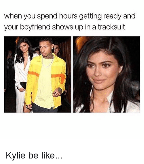 Be Like, Kardashian, and Boyfriend: when you spend hours getting ready and  your boyfriend shows up in a tracksuit Kylie be like...