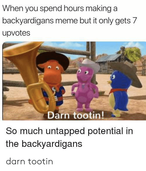 The Backyardigans: When you spend hours making a  backyardigans meme but it only gets 7  upvotes  Darn tootin!  So much untapped potential in  the backyardigans darn tootin