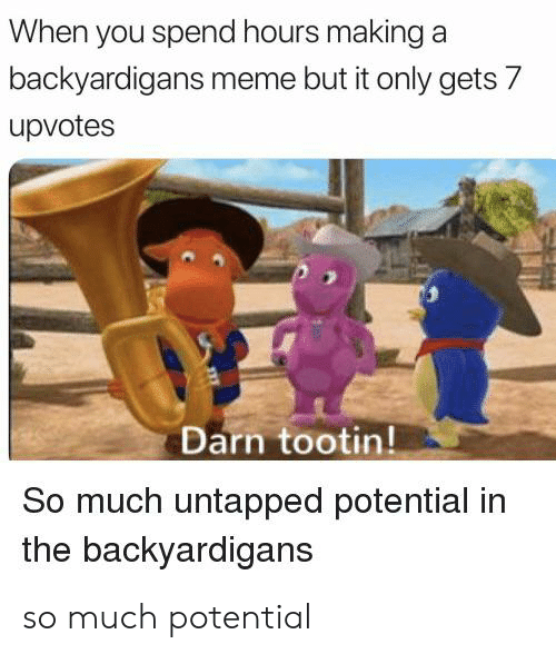 The Backyardigans: When you spend hours making  backyardigans meme but it only gets 7  upvotes  Darn tootin!  So much untapped potential in  the backyardigans so much potential