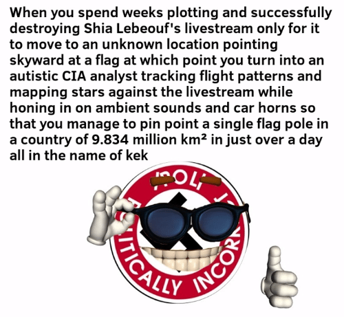 ambient: When you spend weeks plotting and successfully  destroying Shia Lebeouf's livestream only for it  to move to an unknown location pointing  skyward at a flag at which point you turn into an  autistic CIA analyst tracking flight patterns and  mapping stars against the livestream while  honing in on ambient sounds and car horns so  that you manage to pin point a single flag pole in  a country of 9.834 million km2 in just over a day  all in the name of kek