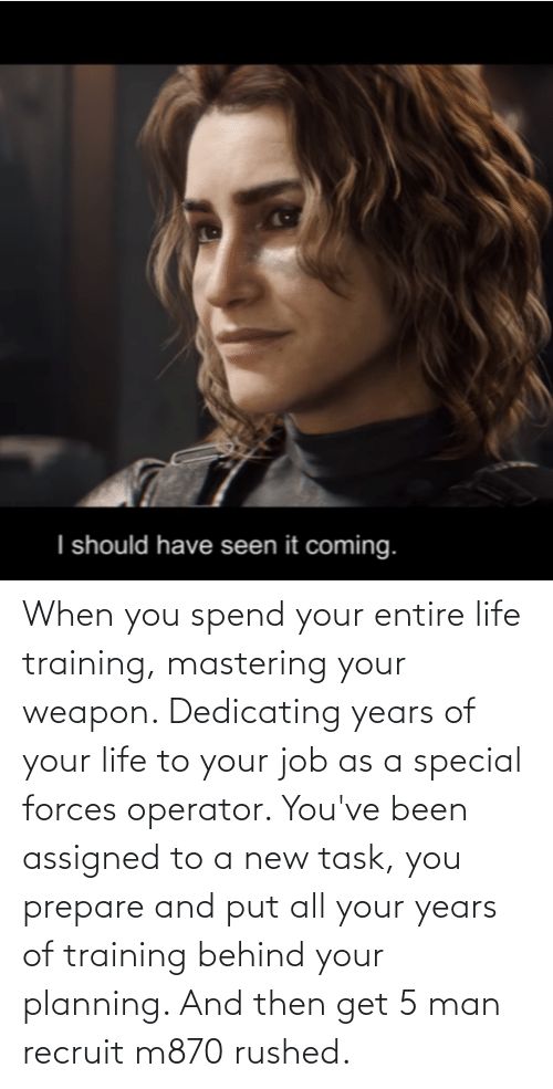 special forces: When you spend your entire life training, mastering your weapon. Dedicating years of your life to your job as a special forces operator. You've been assigned to a new task, you prepare and put all your years of training behind your planning. And then get 5 man recruit m870 rushed.