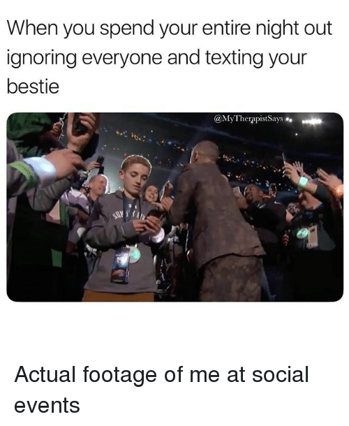 Texting, Girl Memes, and You: When you spend your entire night out  ignoring everyone and texting your  bestie  @MyTherapistSays Actual footage of me at social events