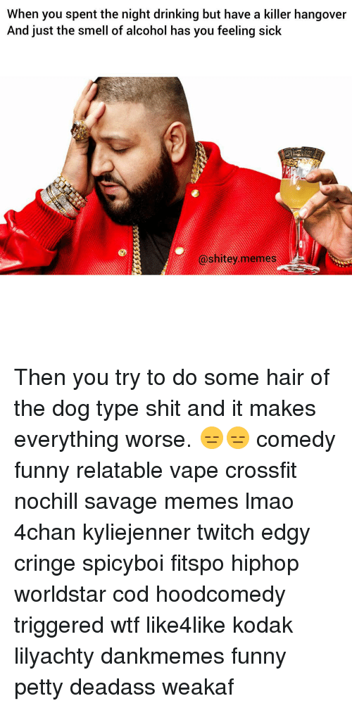 Memes, Smell, and Twitch: When you spent the night drinking but have a killer hangover  And just the smell of alcohol has you feeling sick  @shitey memes Then you try to do some hair of the dog type shit and it makes everything worse. 😑😑 comedy funny relatable vape crossfit nochill savage memes lmao 4chan kyliejenner twitch edgy cringe spicyboi fitspo hiphop worldstar cod hoodcomedy triggered wtf like4like kodak lilyachty dankmemes funny petty deadass weakaf