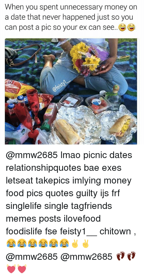 Bae, Food, and Lmao: When you spent unnecessary money on  a date that never happened just so you  can post a pic so your ex can see. @mmw2685 lmao picnic dates relationshipquotes bae exes letseat takepics imlying money food pics quotes guilty ijs frf singlelife single tagfriends memes posts ilovefood foodislife fse feisty1__ chitown ,😂😂😂😂😂😂✌✌ @mmw2685 @mmw2685 👣👣💓💓
