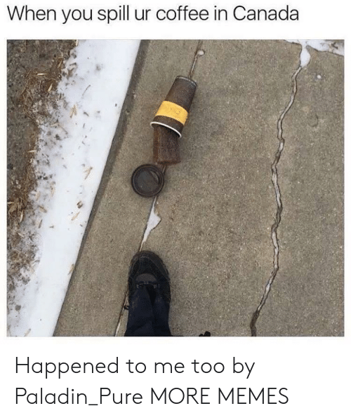 Paladin: When you spill ur coffee in Canada Happened to me too by Paladin_Pure MORE MEMES