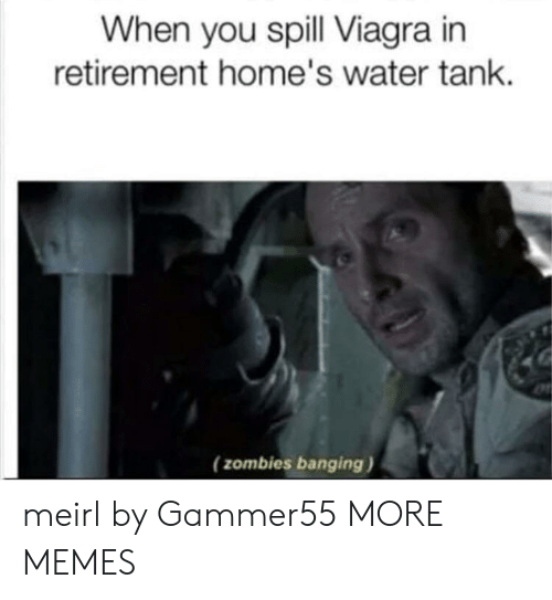 Banging: When you spill Viagra in  retirement home's water tank  (zombies banging) meirl by Gammer55 MORE MEMES