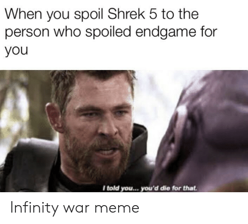 War Meme: When you spoil Shrek 5 to the  person who spoiled endgame for  you  I told you... you'd die for that Infinity war meme