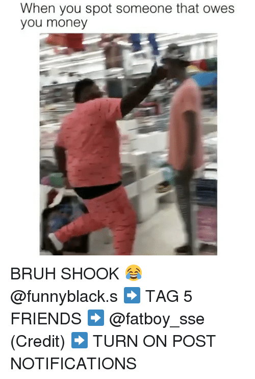 Bruh, Friends, and Money: When you spot someone that owes  you money BRUH SHOOK 😂 @funnyblack.s ➡️ TAG 5 FRIENDS ➡️ @fatboy_sse (Credit) ➡️ TURN ON POST NOTIFICATIONS