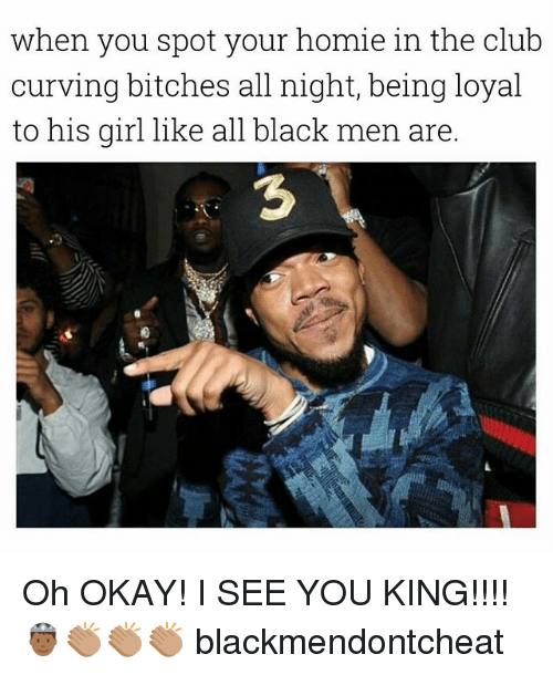 Club, Homie, and Black: when you spot your homie in the club  curving bitches all night, being loyal  to his girl like all black men are.  3 Oh OKAY! I SEE YOU KING!!!! 🤴🏾👏🏽👏🏽👏🏽 blackmendontcheat