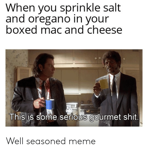 Sprinkle Salt: When you sprinkle salt  and oregano in your  boxed mac and cheese  This is some serious gourmet shit. Well seasoned meme