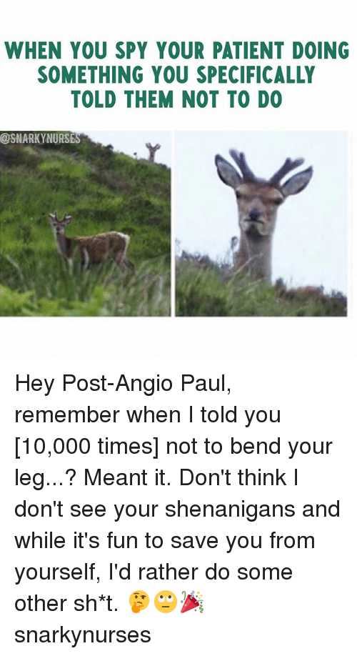 Memes, Shenanigans, and Patient: WHEN YOU SPY YOUR PATIENT DOING  SOMETHING YOU SPECIFICALLY  TOLD THEM NOT TO DO  @SNARKYNURSES Hey Post-Angio Paul, remember when I told you [10,000 times] not to bend your leg...? Meant it. Don't think I don't see your shenanigans and while it's fun to save you from yourself, I'd rather do some other sh*t. 🤔🙄🎉 snarkynurses