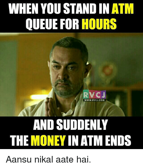 memes: WHEN YOU STAND IN ATM  QUEUE FOR HOURS  RVC J  WWW, RVCJ COM  AND SUDDENLY  THE  MONEY  IN ATM ENDS Aansu nikal aate hai.