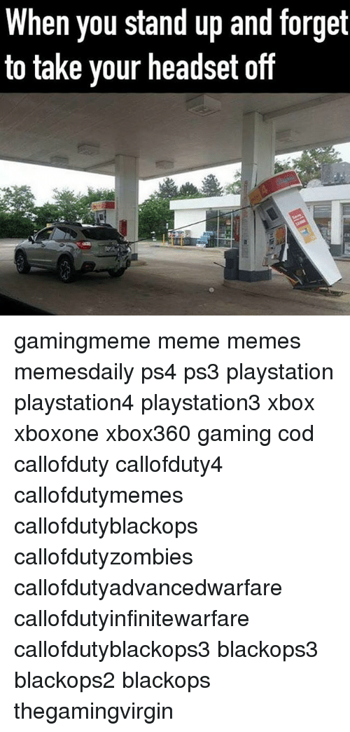 Callofdutyzombies: When you stand up and torget  to take your headset off gamingmeme meme memes memesdaily ps4 ps3 playstation playstation4 playstation3 xbox xboxone xbox360 gaming cod callofduty callofduty4 callofdutymemes callofdutyblackops callofdutyzombies callofdutyadvancedwarfare callofdutyinfinitewarfare callofdutyblackops3 blackops3 blackops2 blackops thegamingvirgin