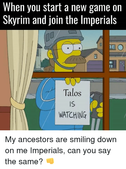 Talos: When you start a new game on  Skyrim and join the lmperials  Talos  Is  WATCHING My ancestors are smiling down on me Imperials, can you say the same? 👊