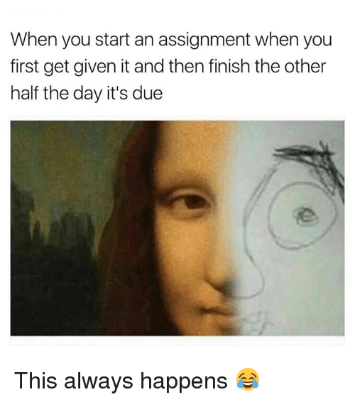 The Others, Day, and First: When you start an assignment when you  first get given it and then finish the other  half the day it's due This always happens 😂