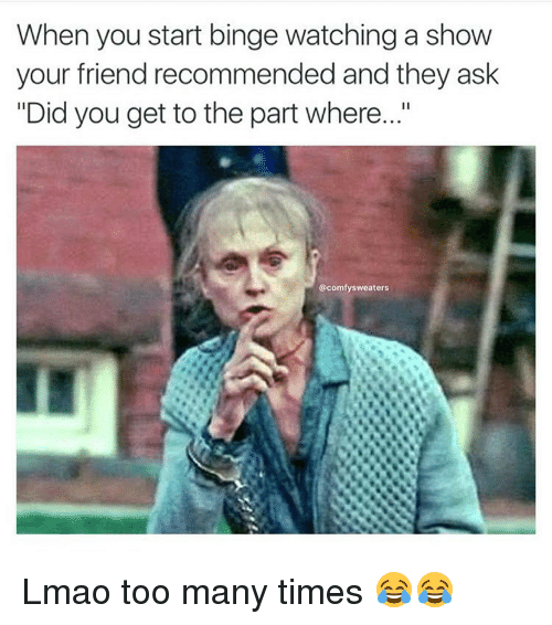 """Friends, Funny, and Lmao: When you start binge watching a show  your friend recommended and they ask  """"Did you get to the part where...""""  @comfy sweaters Lmao too many times 😂😂"""
