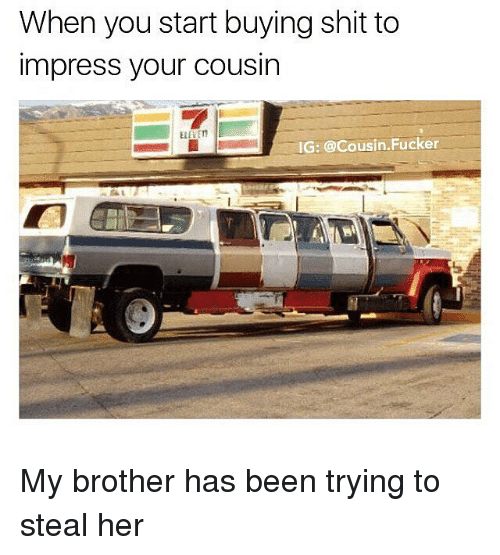 Impresser: When you start buying shit to  impress your cousin  ELEVE  IG: @Cousin.Fucker My brother has been trying to steal her