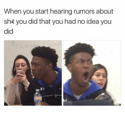 You Did That: When you start hearing rumors about  sht you did that you had no idea you  did