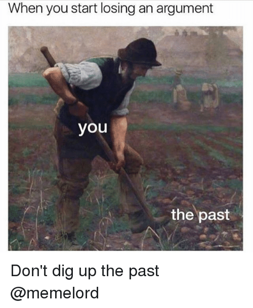 Memes, 🤖, and Dig: When you start losing an argument  you  the past Don't dig up the past @memelord