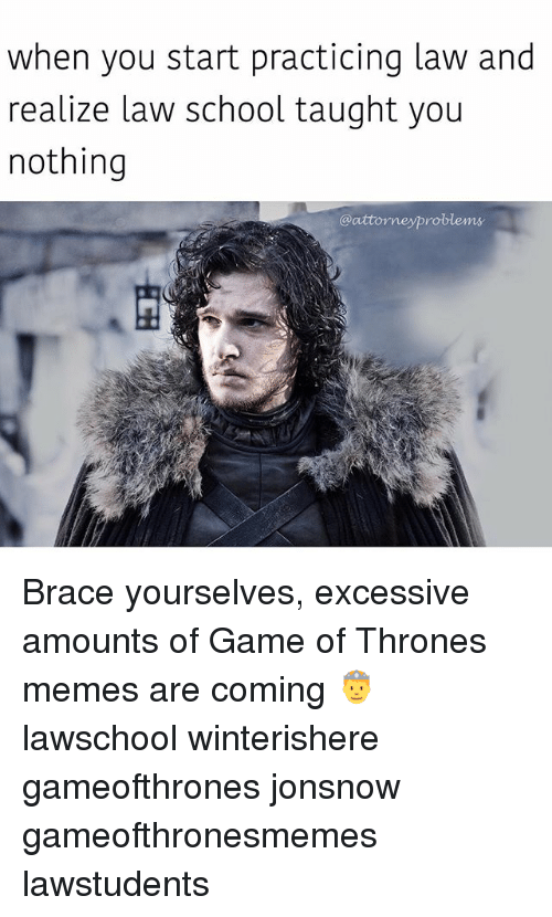 Brace Yourselves: when you start practicing law and  realize law school taught you  nothing  @attorneyproblems Brace yourselves, excessive amounts of Game of Thrones memes are coming 🤴 lawschool winterishere gameofthrones jonsnow gameofthronesmemes lawstudents