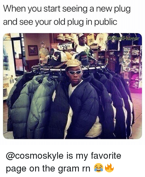 Weed, Marijuana, and Old: When you start seeing a new plug  and see your old plug in public  2999 @cosmoskyle is my favorite page on the gram rn 😂🔥