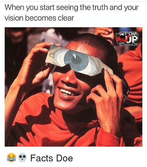 Doe, Facts, and Memes: When you start seeing the truth and your  vision becomes clear  GET CHA  UP 😂💀 Facts Doe