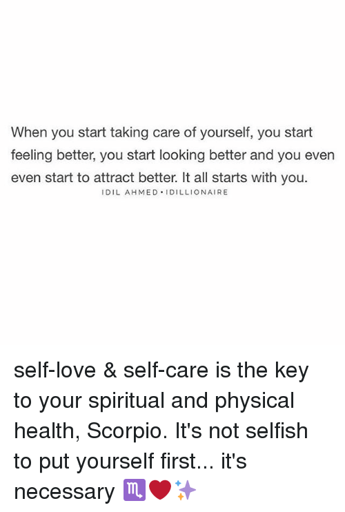 Love, Memes, and Scorpio: When you start taking care of yourself, you start  feeling better, you start looking better and you even  even start to attract better. It all starts with you.  IDIL AHMED IDILLIONAIRE self-love & self-care is the key to your spiritual and physical health, Scorpio. It's not selfish to put yourself first... it's necessary ♏️❤️✨