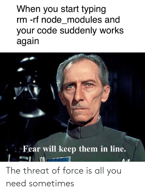 typing: When you start typing  rm -rf node_modules and  your code suddenly works  again  Fear will keep them in line. The threat of force is all you need sometimes