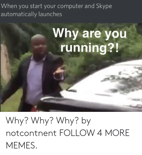 Launches: When you start your computer and Skype  automatically launches  Why are you  running?! Why? Why? Why? by notcontnent FOLLOW 4 MORE MEMES.