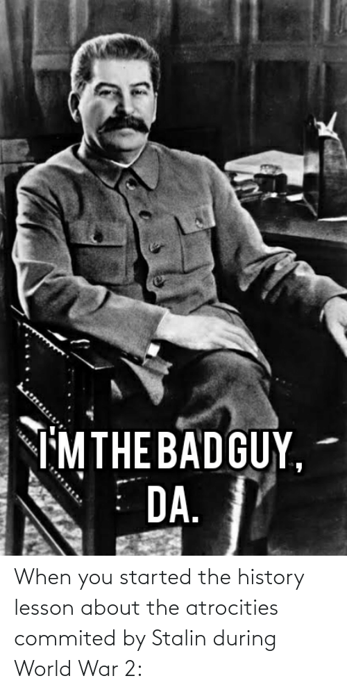 World War 2: When you started the history lesson about the atrocities commited by Stalin during World War 2: