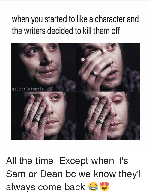 Memes, Time, and All The: when you started to like a character and  the writers decided to kill them off  @alittle impala All the time. Except when it's Sam or Dean bc we know they'll always come back 😂😍