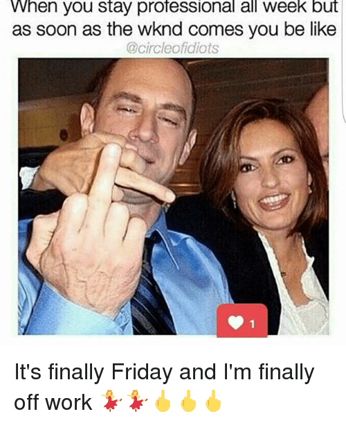 Be Like, Friday, and Memes: When you stay professional all week but  as soon as the wknd comes you be like  @circleofidiots It's finally Friday and I'm finally off work 💃💃🖕🖕🖕