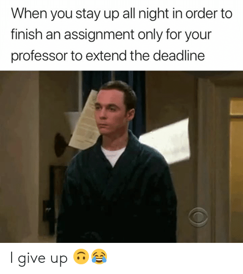 Stay Up All Night: When you stay up all night in order to  finish an assignment only for your  professor to extend the deadline I give up 🙃😂