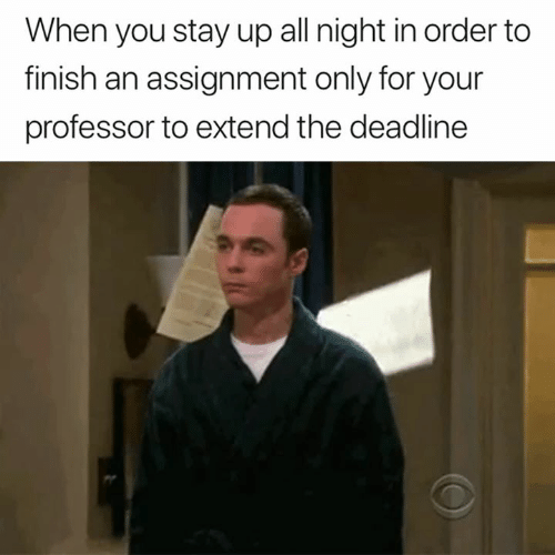 Stay Up All Night: When you stay up all night in order to  finish an assignment only for your  professor to extend the deadline