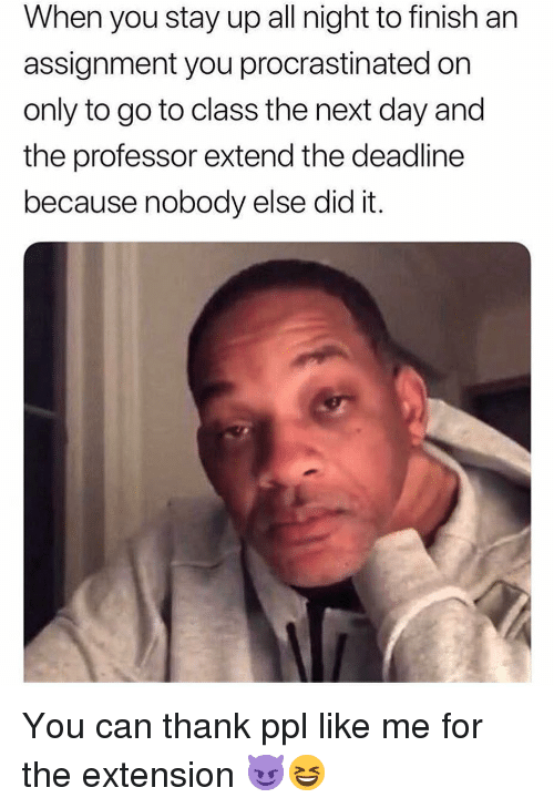 Stay Up All Night: When you stay up all night to finish an  assignment you procrastinated on  only to go to class the next day and  the professor extend the deadline  because nobody else did it. You can thank ppl like me for the extension 😈😆
