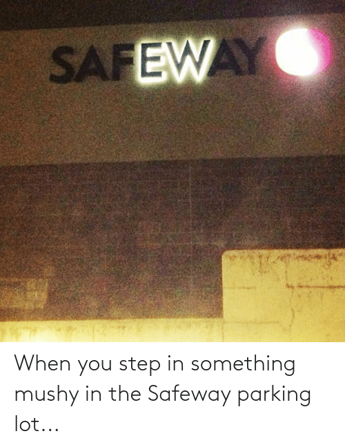 You Step: When you step in something mushy in the Safeway parking lot...