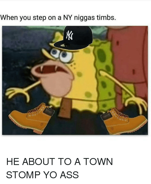 Ass, Funny, and NY Niggas: When you step on a NY niggas timbs. HE ABOUT TO A TOWN STOMP YO ASS