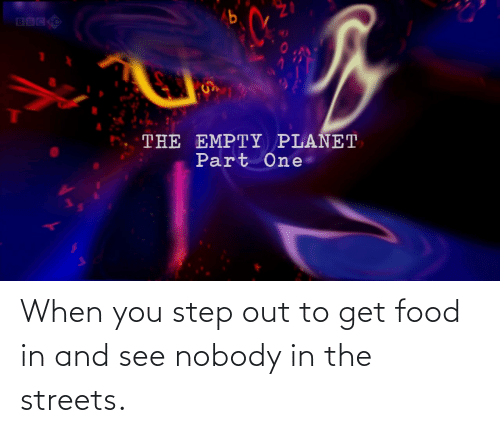 You Step: When you step out to get food in and see nobody in the streets.