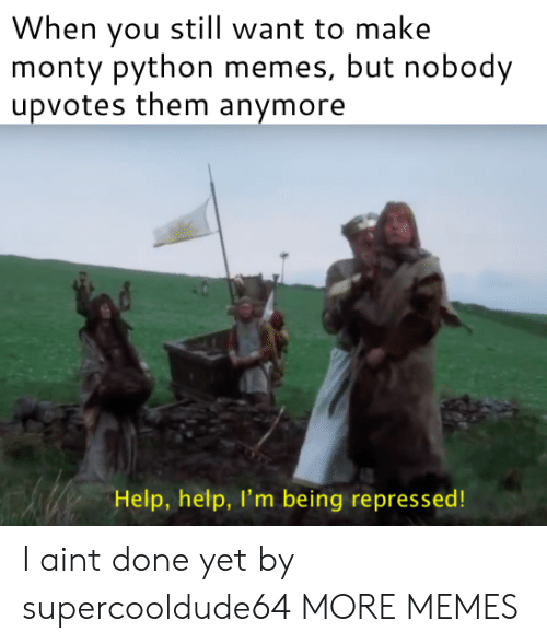 monty python: When you still want to make  monty python memes, but nobody  upvotes them anymore  Help, help, I'm being repressed! I aint done yet by supercooldude64 MORE MEMES