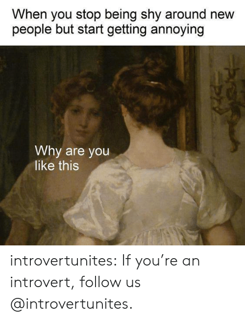an introvert: When you stop being shy around new  people but start getting annoying  Why are you  like this introvertunites:  If you're an introvert, follow us @introvertunites.