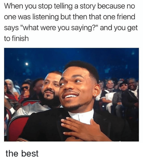"""Finish: When you stop telling a story because no  one was listening but then that one friend  says """"what were you saying?"""" and you get  to finish the best"""