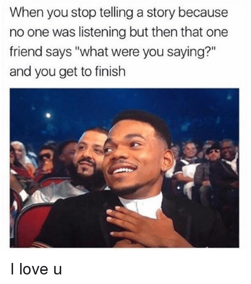 """Funny, Love, and Girl Memes: When you stop telling a story because  no one was listening but then that one  friend says """"what were you saying?""""  and you get to finish I love u"""