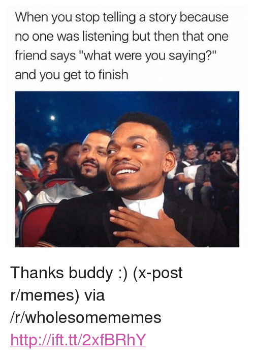 """Thanks Buddy: When you stop telling a story because  no one was listening but then that one  friend says """"what were you saying?""""  and you get to finish <p>Thanks buddy :) (x-post r/memes) via /r/wholesomememes <a href=""""http://ift.tt/2xfBRhY"""">http://ift.tt/2xfBRhY</a></p>"""