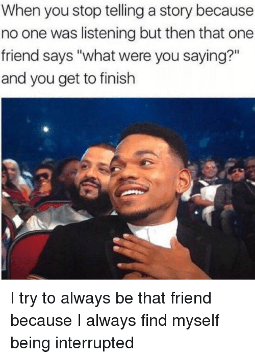 """You Saying: When you stop telling a story because  no one was listening but then that one  friend says """"what were you saying?""""  and you get to finish I try to always be that friend because I always find myself being interrupted"""