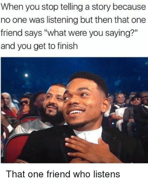 """You Saying: When you stop telling a story because  no one was listening but then that one  friend says """"what were you saying?""""  and you get to finish That one friend who listens"""