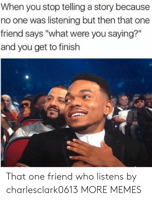 """You Saying: When you stop telling a story because  no one was listening but then that one  friend says """"what were you saying?""""  and you get to finish That one friend who listens by charlesclark0613 MORE MEMES"""
