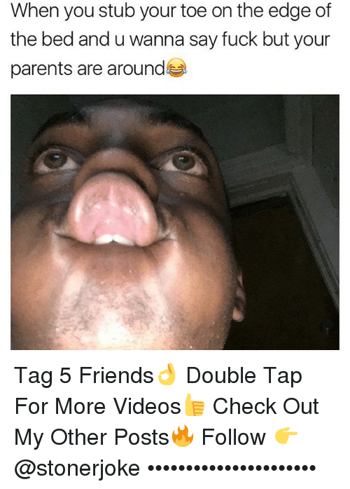 Friends, Memes, and Parents: When you stub your toe on the edge of  the bed and u wanna say fuck but your  parents are around Tag 5 Friends👌 Double Tap For More Videos👍 Check Out My Other Posts🔥 Follow 👉 @stonerjoke ••••••••••••••••••••••