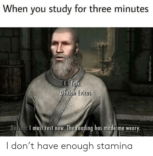 Rest, Com, and Don: When you study for three minutes  E Talk  Dexion Evicus  Dexion: I must rest now. The reading has made me weary.  MemeCenter.com I don't have enough stamina