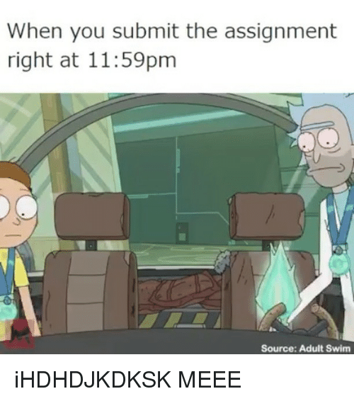 Meee: When you submit the assignment  right at 11:59pm  Source: Adult Swim iHDHDJKDKSK MEEE