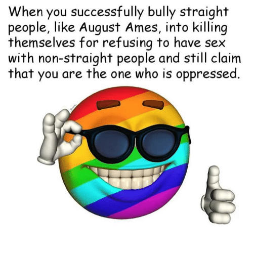 Memes, Sex, and 🤖: When you successfully bully straight  people, like August Ames, into killing  themselves for refusing to have sex  with non-straight people and still claim  that you are the one who is oppressed.